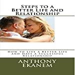 Steps to a Better Life and Relationship: How to Live a Better Life and Have a Successful Relationship | Anthony Ekanem