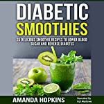 Diabetic Smoothies: 35 Delicious Smoothie Recipes to Lower Blood Sugar and Reverse Diabetes: Diabetic Living, Volume 3 | Amanda Hopkins