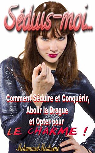 Séduis moi: Comment Séduire et Conquérir, Abolir la Drague et Opter pour le Charme !    ( séduction, attirance secrète    ) (French Edition)
