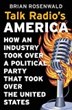 Talk Radio's America: How an Industry Took Over a Political Party That Took Over the United States