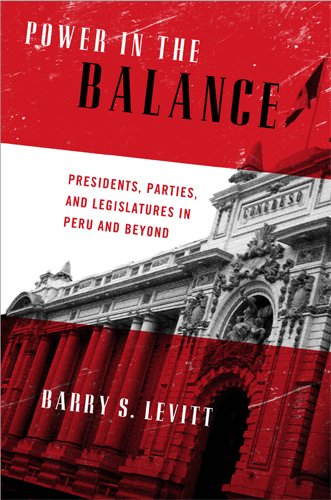 Power in the Balance: Presidents, Parties, and Legislatures in Peru and Beyond (ND Kellogg Inst Int'l Studies)