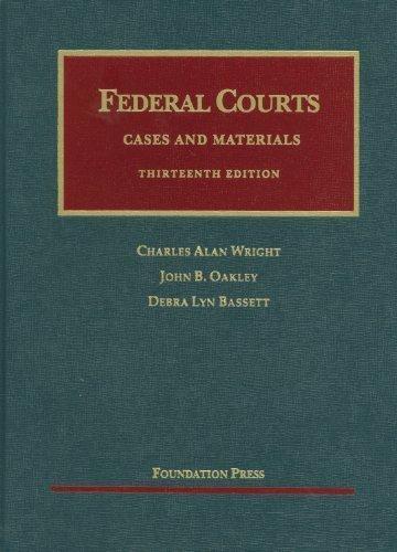 Federal Courts, 13th (University Casebooks) 13th (thirteenth) Edition by Charles A. Wright, John B. Oakley, Debra Lyn Bassett published by Foundation Press - Oakley Sa
