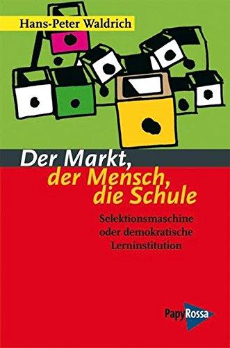Der Markt, der Mensch, die Schule: Selektionsmaschine oder demokratische Lerninstitution? (Neue Kleine Bibliothek)