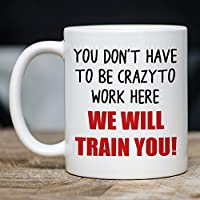 You Don't Have To Be Crazy To Work Here We Will Train You Mug - on table