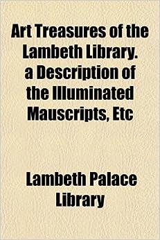 Book Art Treasures of the Lambeth Library. a Description of the Illuminated Mauscripts, Etc