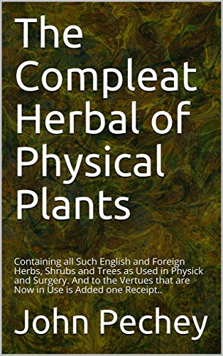 The Compleat Herbal of Physical Plants: Containing all Such English and Foreign Herbs, Shrubs and Trees as Used in Physick and Surgery. And to the Vertues that are Now in Use is Added one Receipt..
