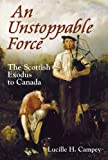 An Unstoppable Force : The Scottish Exodus to Canada, Campey, Lucille H., 1841587737