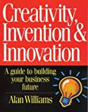 Creativity, Invention and Innovation : A Guide to Building Your Business Future, Williams, Alan, 1865081272