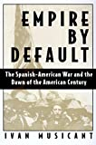 Empire by Default: The Spanish-American War and the Dawn of the American Century