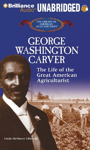 George Washington Carver: The Life of the Great American Agriculturist (The Library of American Lives and Times Series) by Brilliance Audio