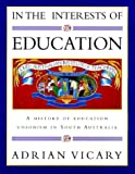In the Interests of Education : A History of Education Unionism in South Australia, Vicary, Adrian, 1864483032