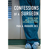 Confessions of a Surgeon: The Good, the Bad, and the Complicated...Life Behind the O.R. Doors