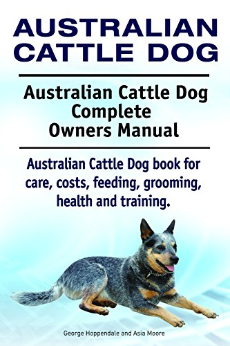 Australian Cattle Dog. Australian Cattle Dog book for costs, care, feeding, grooming, training and health. Australian Cattle Dog Owners Manual. ()