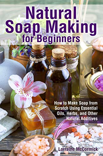 Natural Soap Making for Beginners: How to Make Soap from Scratch  Using Essential Oils, Herbs,  and Other Natural Additives (Beginner Soap Making Book Book 1)