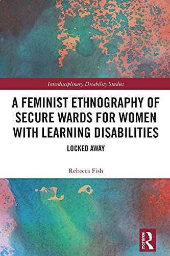 A Feminist Ethnography of Secure Wards for Women with Learning Disabilities: Locked Away (Interdisciplinary Disability Studies) by Routledge