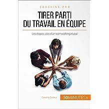 Tirer parti du travail en équipe: Les étapes-clés d'un teamworking réussi (Coaching pro t. 22) (French Edition)