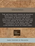 The Method and Order of Reading Both Civil and Ecclesiastical Histories in Which the Most Excellent Historians Are Reduced into the Order in Which, Edmund Bohun, 1240837259