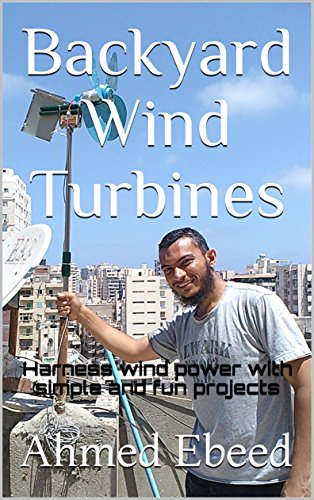 Backyard Wind Turbines: Harness wind power with simple and fun projects by [Ebeed, Ahmed]