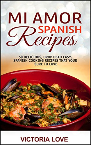 Spanish: Mi Amor Spanish Recipes! 50 Perfect, Drop Dead Easy, Lip Smacking Delicious Spanish Cooking Recipes for You to Love Right Now (recipes healthy, ... recipes for sauces, mediterranean diet) by Victoria Love
