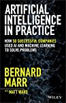Artificial Intelligence in Practice: How 50 Successful Companies Used AI and Machine Learning to Solve Problems
