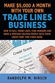 Make $5,000 a month with your own Tradelines Business: How to sell Trade lines, find vendors and make a fortun