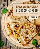 Easy Quesadilla Cookbook 2: 50 Delicious Quesadilla Recipes