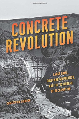 Concrete Revolution: Large Dams, Cold War Geopolitics, and the US Bureau of Reclamation