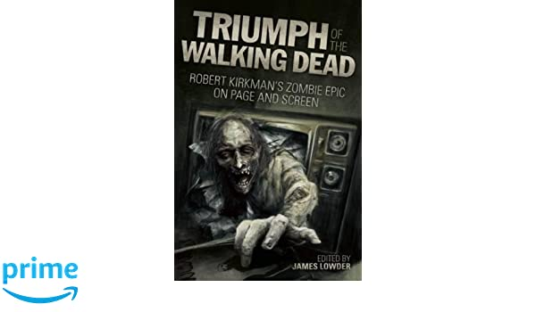 Triumph of the walking dead : Robert Kirkmans zombie epic on page and screen