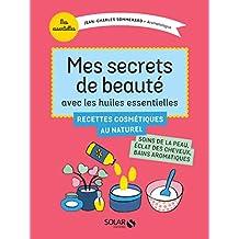 Mes secrets de beauté avec les huiles essentielles: Recettes cosmétiques au naturel