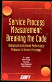 Service Process Measurement : Breaking the Code: Applying Activity Based Performance Measures to Service Processes, CAM-I Service Process Interest Group Staff, 1890783021