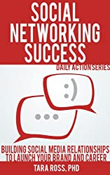 Social Networking Success (A Daily Actions Guide): Building Social Media Relationships to Launch your Brand and Career