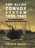 The Allied Convoy System, 1939-1945: Its Organization, Defence, and Operation