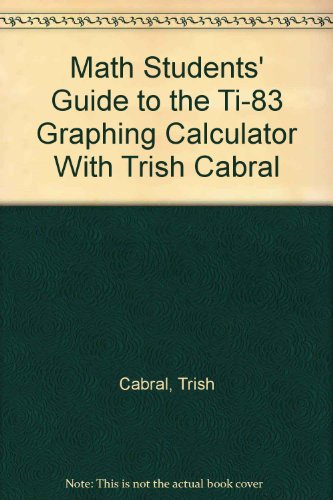 Math Students' Guide to the TI-83 Graphing Calculator with Trish Cabral