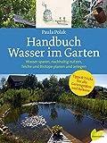 Handbuch Wasser im Garten. Wasser sparen, nachhaltig nutzen, Teiche und Biotope planen und anlegen