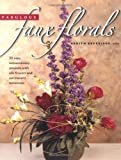 Fabulous Faux Florals: 50 Easy Extraordinary Projects With Silk Flowers & Permanent Botanicals