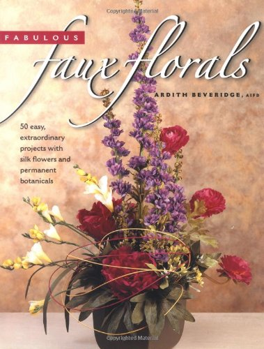 (Fabulous Faux Florals: 50 Easy Extraordinary Projects With Silk Flowers & Permanent Botanicals )