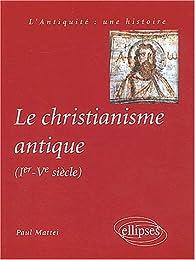 Le christianisme antique (Ier-Vème siècle) par Paul Mattei