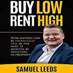 Buy Low Rent High: How Anyone Can Be Financially Free in the Next 12 Months by Investing in Property | Samuel Leeds