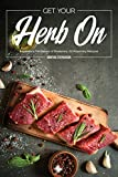 Get Your Herb On: Experience the Flavors of Rosemary: 50 Rosemary Recipes