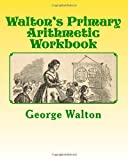 Walton's Primary Arithmetic Workbook, George Walton and A. M., 1484020006