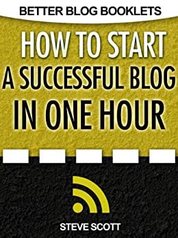 How to Start a Successful Blog in One Hour (Better Blog Booklets) by [Scott, Steve]
