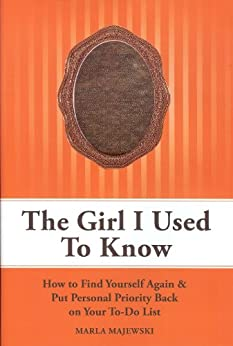 The Girl I Used To Know: How To Find Yourself Again & Put Personal Priority Back On Your To-Do List by [Majewski, Marla]