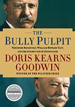 The Bully Pulpit: Theodore Roosevelt, William Howard Taft, and the Golden Age of Journalism by [Goodwin, Doris Kearns]