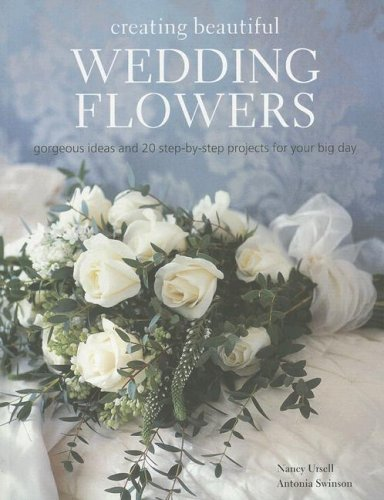 Creating Beautiful Wedding Flowers: Gorgeous Ideas and 20 Step-by-step Projects for Your Big Day (Antonia Flowers)
