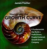 Navigating the Growth Curve : 9 Fundamentals to Build a Profit-Driven, People-Centered, Growth-Smart Company, Fischer, James, 0976576600