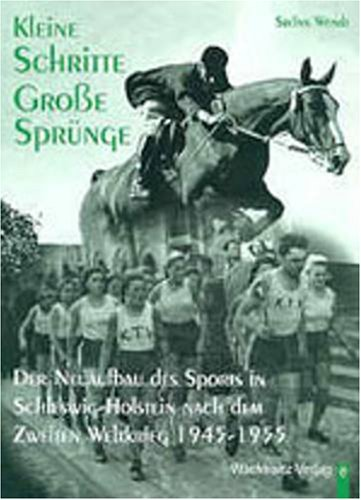 Kleine Schritte - Grosse Sprünge: Der Neuaufbau des Sports in Schleswig-Holstein nach dem Zweiten Weltkrieg 1945-1955