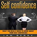Self Confidence: What You Really Need to Know About Your Self Confidence Audiobook by Ian Berry Narrated by Forris Day Jr.