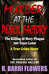 Murder at the Pencil Factory: The Killing of Mary Phagan 100 Years Later (A True Crime Short) (R. Barri Flowers Murder Chronicles Book 3)
