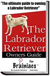 The Labrador Retriever Owners Guide for Brainiacs
