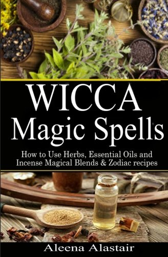 Wicca Magic Spells: How to Use Herbs, Essential Oils and Incense Magical Blends & Zodiac recipes (Spells and Magic) (Volume 1)